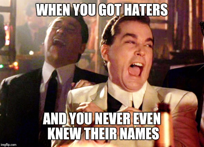 Good Fellas Hilarious Meme | WHEN YOU GOT HATERS AND YOU NEVER EVEN KNEW THEIR NAMES | image tagged in memes,good fellas hilarious | made w/ Imgflip meme maker