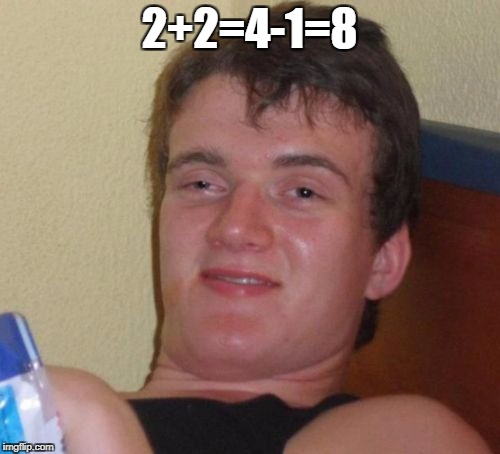 10 Guy Meme | 2+2=4-1=8 | image tagged in memes,10 guy | made w/ Imgflip meme maker