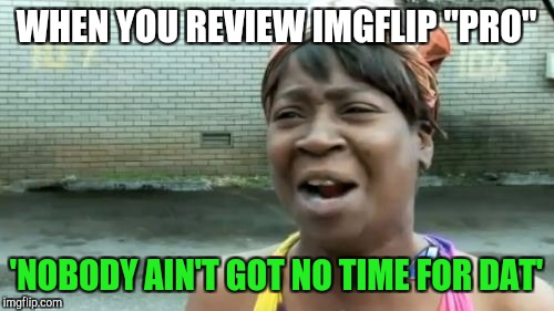 "Aint Nobody Got Time For That Meme | WHEN YOU REVIEW IMGFLIP ""PRO"" 'NOBODY AIN'T GOT NO TIME FOR DAT' 