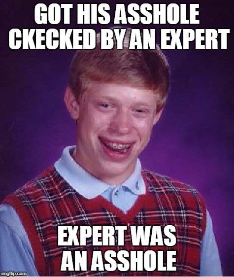 Bad Luck Brian Meme | GOT HIS ASSHOLE CKECKED BY AN EXPERT EXPERT WAS AN ASSHOLE | image tagged in memes,bad luck brian | made w/ Imgflip meme maker
