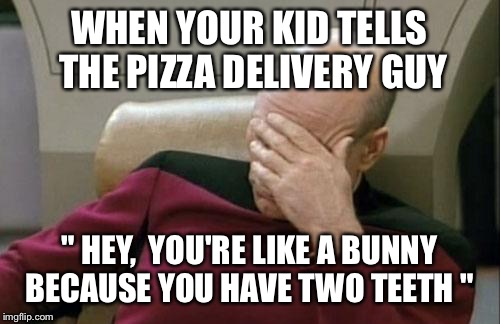 "Captain Picard Facepalm Meme | WHEN YOUR KID TELLS THE PIZZA DELIVERY GUY "" HEY,  YOU'RE LIKE A BUNNY BECAUSE YOU HAVE TWO TEETH "" 