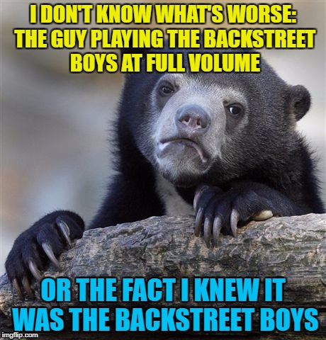 The human brain is a curious thing... :) | I DON'T KNOW WHAT'S WORSE: THE GUY PLAYING THE BACKSTREET BOYS AT FULL VOLUME OR THE FACT I KNEW IT WAS THE BACKSTREET BOYS | image tagged in memes,confession bear,music,backstreet boys | made w/ Imgflip meme maker