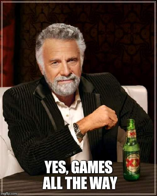 The Most Interesting Man In The World Meme | YES, GAMES ALL THE WAY | image tagged in memes,the most interesting man in the world | made w/ Imgflip meme maker