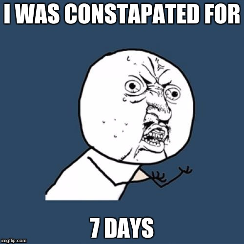 Y U No Meme | I WAS CONSTAPATED FOR 7 DAYS | image tagged in memes,y u no | made w/ Imgflip meme maker