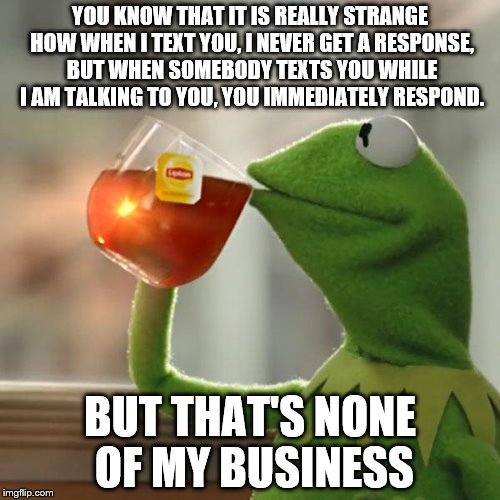 But Thats None Of My Business Meme | YOU KNOW THAT IT IS REALLY STRANGE HOW WHEN I TEXT YOU, I NEVER GET A RESPONSE, BUT WHEN SOMEBODY TEXTS YOU WHILE I AM TALKING TO YOU, YOU I | image tagged in memes,but thats none of my business,kermit the frog | made w/ Imgflip meme maker