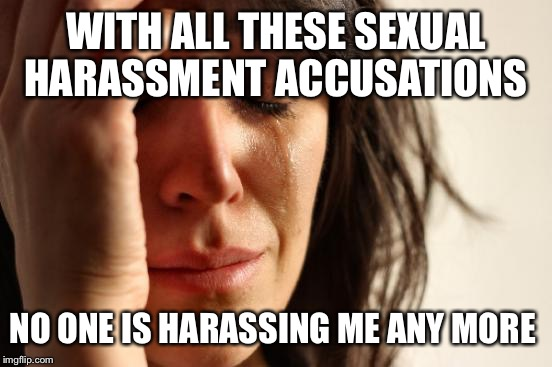 First World Problems Meme | WITH ALL THESE SEXUAL HARASSMENT ACCUSATIONS NO ONE IS HARASSING ME ANY MORE | image tagged in memes,first world problems | made w/ Imgflip meme maker