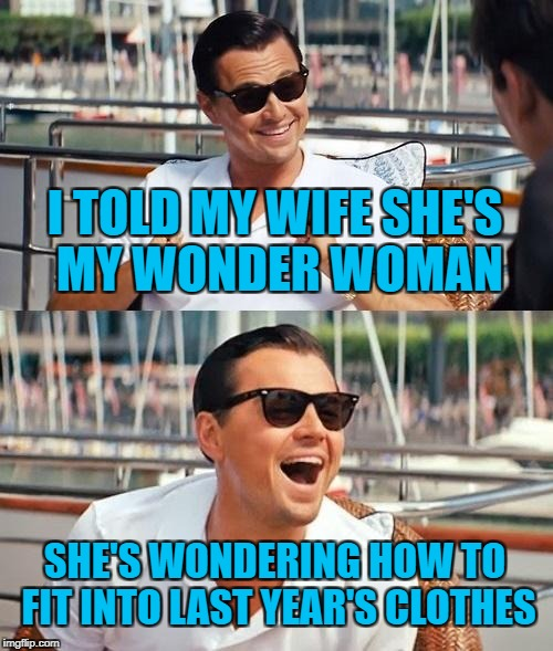 Is it still superhero week? | I TOLD MY WIFE SHE'S MY WONDER WOMAN SHE'S WONDERING HOW TO FIT INTO LAST YEAR'S CLOTHES | image tagged in memes,leonardo dicaprio wolf of wall street,superhero week | made w/ Imgflip meme maker