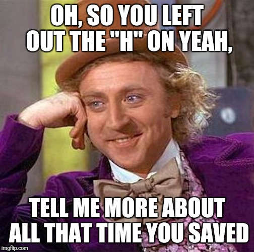 "I have done this many times  | OH, SO YOU LEFT OUT THE ""H"" ON YEAH, TELL ME MORE ABOUT ALL THAT TIME YOU SAVED 