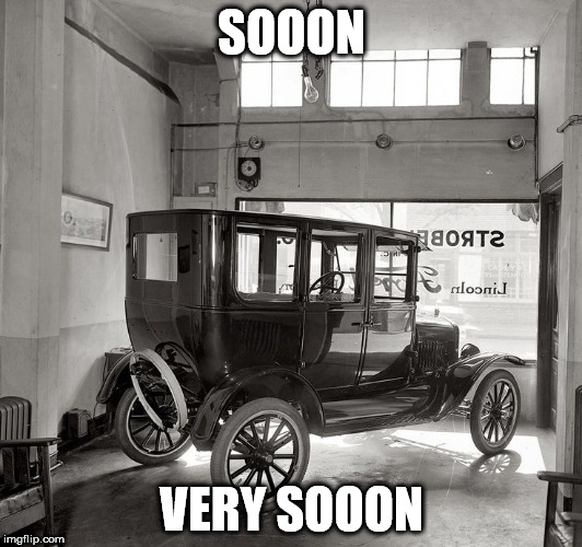 SOOON VERY SOOON | image tagged in model t soon | made w/ Imgflip meme maker