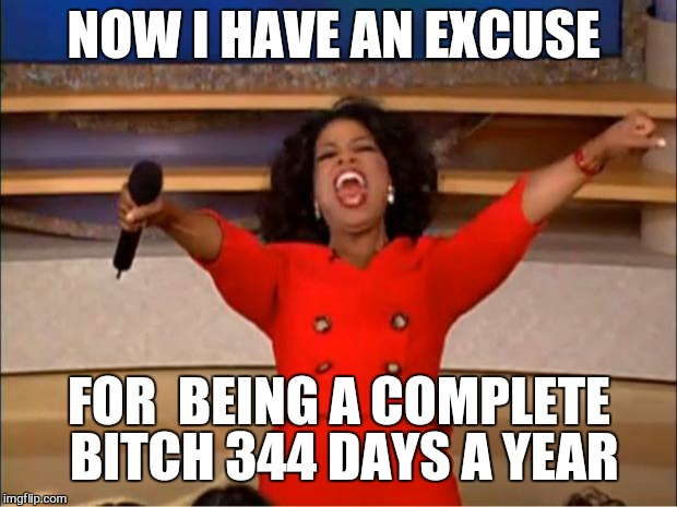 Oprah You Get A Meme | NOW I HAVE AN EXCUSE FOR  BEING A COMPLETE B**CH 344 DAYS A YEAR | image tagged in memes,oprah you get a | made w/ Imgflip meme maker
