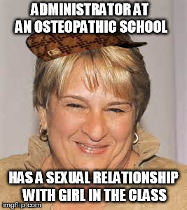 ADMINISTRATOR AT AN OSTEOPATHIC SCHOOL HAS A SEXUAL RELATIONSHIP WITH GIRL IN THE CLASS | image tagged in osteopathic_dean,scumbag | made w/ Imgflip meme maker