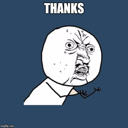 Y U No Meme | THANKS | image tagged in memes,y u no | made w/ Imgflip meme maker