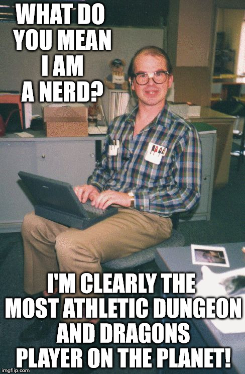 WHAT DO YOU MEAN I AM A NERD? I'M CLEARLY THE MOST ATHLETIC DUNGEON AND DRAGONS PLAYER ON THE PLANET! | image tagged in computer nerd,dungeons and dragons,nerd | made w/ Imgflip meme maker
