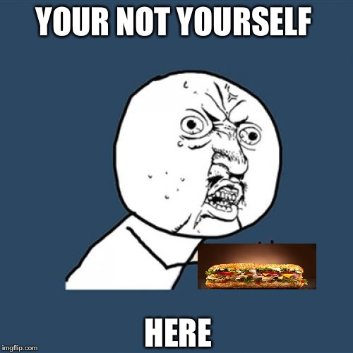 Y U No Meme | YOUR NOT YOURSELF HERE | image tagged in memes,y u no | made w/ Imgflip meme maker