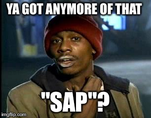 "Y'all Got Any More Of That Meme | YA GOT ANYMORE OF THAT ""SAP""? 