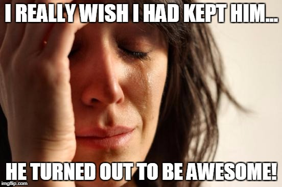 First World Problems Meme | I REALLY WISH I HAD KEPT HIM... HE TURNED OUT TO BE AWESOME! | image tagged in memes,first world problems | made w/ Imgflip meme maker