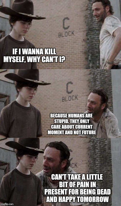 suicide.  | IF I WANNA KILL MYSELF, WHY CAN'T I? CAN'T TAKE A LITTLE BIT OF PAIN IN PRESENT FOR BEING DEAD AND HAPPY TOMORROW BECAUSE HUMANS ARE STUPID. | image tagged in rick and carl 31,suicide,depression | made w/ Imgflip meme maker