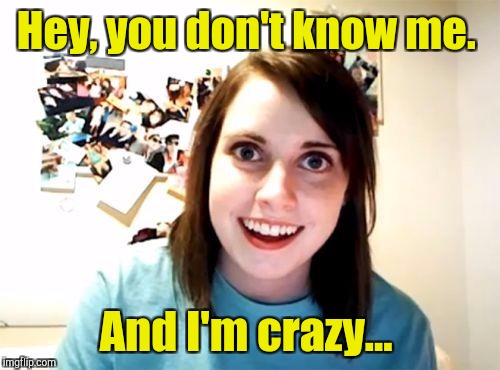 Hey, you don't know me. And I'm crazy... | made w/ Imgflip meme maker