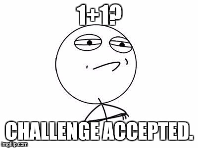 Challenge Accepted Rage Face | 1+1? CHALLENGE ACCEPTED. | image tagged in memes,challenge accepted rage face | made w/ Imgflip meme maker