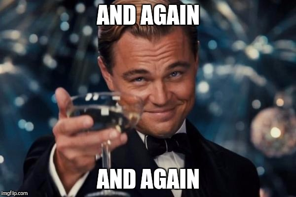Leonardo Dicaprio Cheers Meme | AND AGAIN AND AGAIN | image tagged in memes,leonardo dicaprio cheers | made w/ Imgflip meme maker