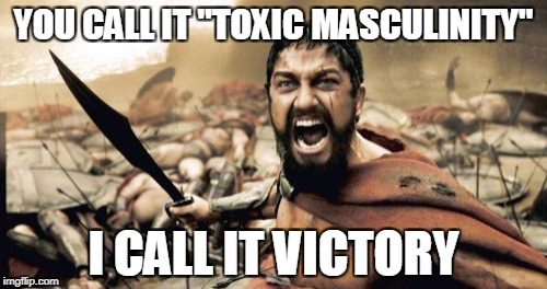 "Sparta Leonidas Meme | YOU CALL IT ""TOXIC MASCULINITY"" I CALL IT VICTORY 