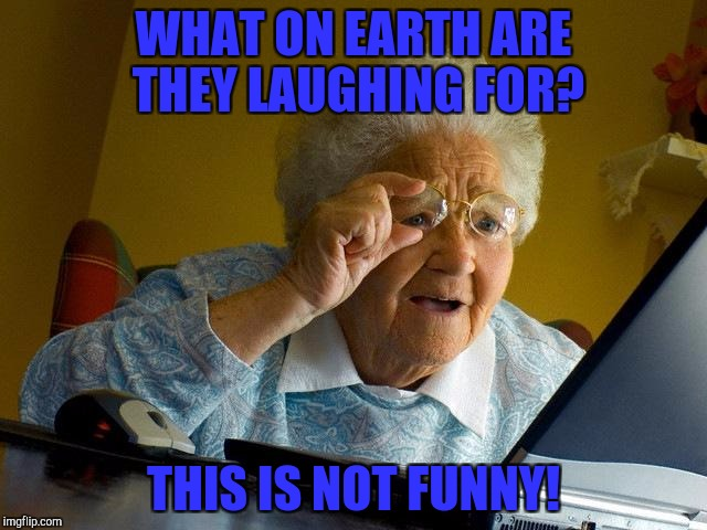 Grandma Finds The Internet Meme | WHAT ON EARTH ARE THEY LAUGHING FOR? THIS IS NOT FUNNY! | image tagged in memes,grandma finds the internet | made w/ Imgflip meme maker