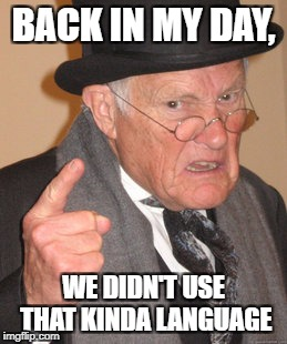 Back In My Day Meme | BACK IN MY DAY, WE DIDN'T USE THAT KINDA LANGUAGE | image tagged in memes,back in my day | made w/ Imgflip meme maker