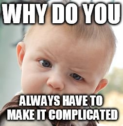 Skeptical Baby Meme | WHY DO YOU ALWAYS HAVE TO MAKE IT COMPLICATED | image tagged in memes,skeptical baby | made w/ Imgflip meme maker