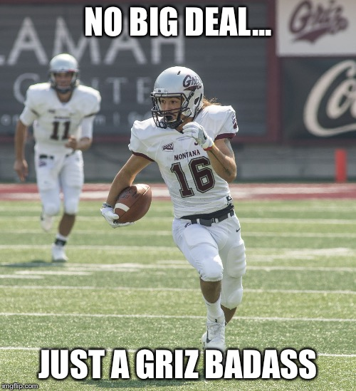 Griz Badass | NO BIG DEAL... JUST A GRIZ BADASS | image tagged in jlm,jerry louie-mcgee,go griz,montana grizzlies,um,football | made w/ Imgflip meme maker