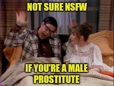 NOT SURE NSFW IF YOU'RE A MALE PROSTITUTE | made w/ Imgflip meme maker