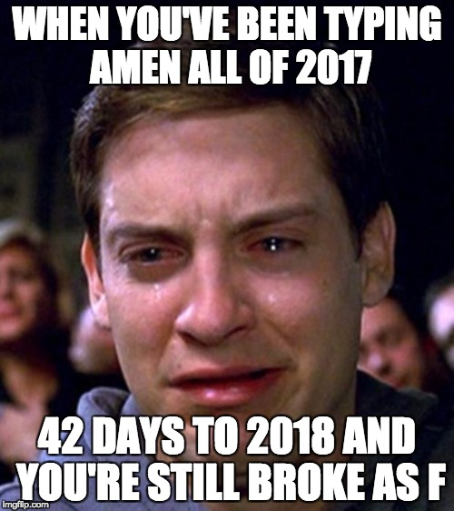 crying peter parker | WHEN YOU'VE BEEN TYPING AMEN ALL OF 2017 42 DAYS TO 2018 AND YOU'RE STILL BROKE AS F | image tagged in crying peter parker | made w/ Imgflip meme maker