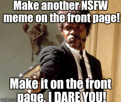 I really hate NSFW week. | Make another NSFW meme on the front page! Make it on the front page, I DARE YOU! | image tagged in memes,say that again i dare you,why does this happen,seriously,slowstack | made w/ Imgflip meme maker