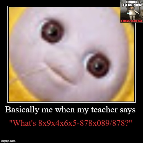 "Basically me when my teacher says | ""What's 8x9x4x6x5-878x089/878?"" 