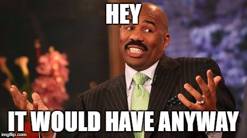 Steve Harvey Meme | HEY IT WOULD HAVE ANYWAY | image tagged in memes,steve harvey | made w/ Imgflip meme maker