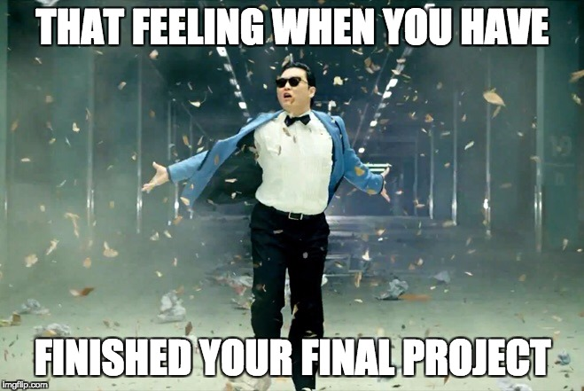 THAT FEELING WHEN YOU HAVE FINISHED YOUR FINAL PROJECT | image tagged in psy | made w/ Imgflip meme maker