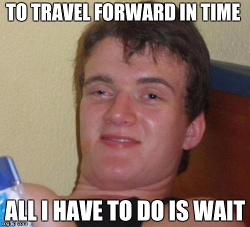 10 Guy Meme | TO TRAVEL FORWARD IN TIME ALL I HAVE TO DO IS WAIT | image tagged in memes,10 guy | made w/ Imgflip meme maker