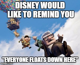 "Everyone floats at Disney | DISNEY WOULD LIKE TO REMIND YOU ""EVERYONE FLOATS DOWN HERE"" 