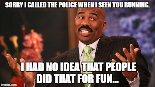 Steve Harvey Meme | SORRY I CALLED THE POLICE WHEN I SEEN YOU RUNNING. I HAD NO IDEA THAT PEOPLE DID THAT FOR FUN... | image tagged in memes,steve harvey | made w/ Imgflip meme maker