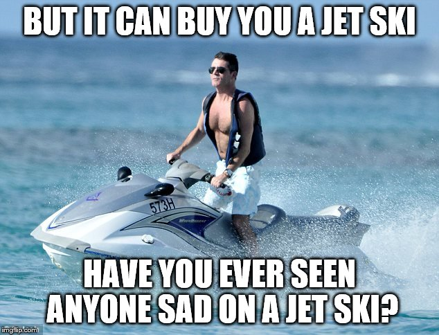 BUT IT CAN BUY YOU A JET SKI HAVE YOU EVER SEEN ANYONE SAD ON A JET SKI? | made w/ Imgflip meme maker