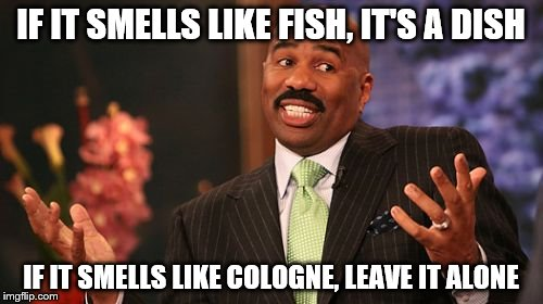 Steve Harvey Meme | IF IT SMELLS LIKE FISH, IT'S A DISH IF IT SMELLS LIKE COLOGNE, LEAVE IT ALONE | image tagged in memes,steve harvey | made w/ Imgflip meme maker
