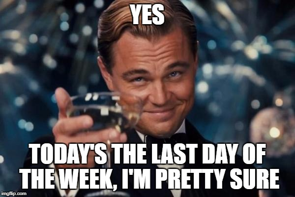 Leonardo Dicaprio Cheers Meme | YES TODAY'S THE LAST DAY OF THE WEEK, I'M PRETTY SURE | image tagged in memes,leonardo dicaprio cheers | made w/ Imgflip meme maker