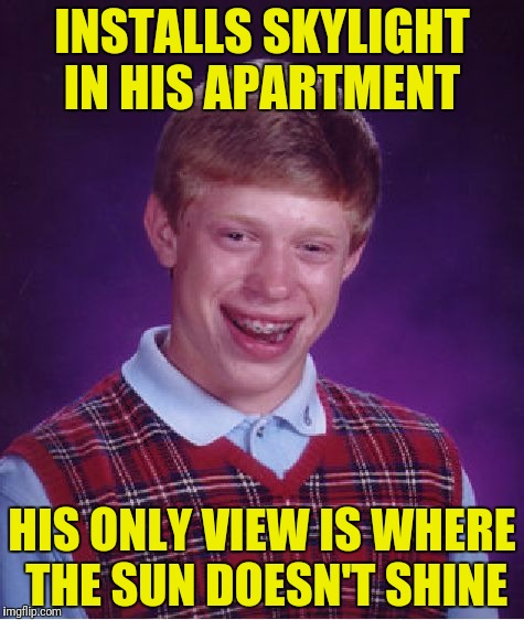 Bad Luck Brian Meme | INSTALLS SKYLIGHT IN HIS APARTMENT HIS ONLY VIEW IS WHERE THE SUN DOESN'T SHINE | image tagged in memes,bad luck brian | made w/ Imgflip meme maker
