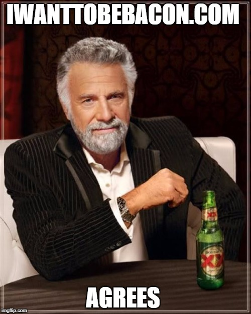 The Most Interesting Man In The World Meme | IWANTTOBEBACON.COM AGREES | image tagged in memes,the most interesting man in the world | made w/ Imgflip meme maker