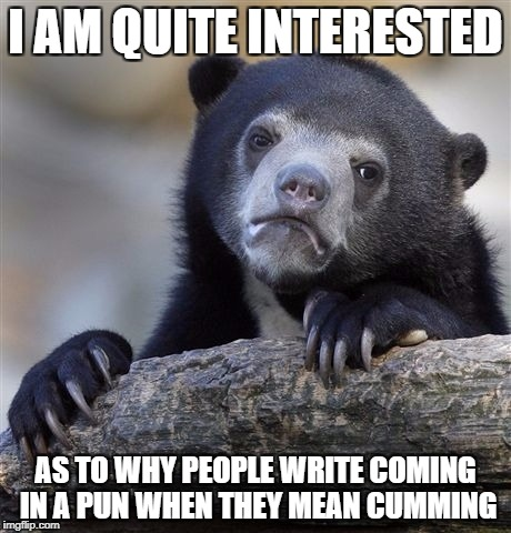 Confession Bear Meme | I AM QUITE INTERESTED AS TO WHY PEOPLE WRITE COMING IN A PUN WHEN THEY MEAN CUMMING | image tagged in memes,confession bear | made w/ Imgflip meme maker