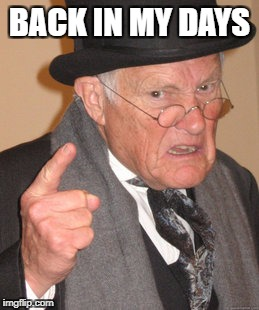 Back In My Day Meme | BACK IN MY DAYS | image tagged in memes,back in my day | made w/ Imgflip meme maker