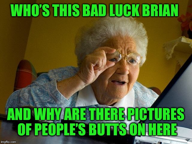 Grandma Finds The Internet Meme | WHO'S THIS BAD LUCK BRIAN AND WHY ARE THERE PICTURES OF PEOPLE'S BUTTS ON HERE | image tagged in memes,grandma finds the internet | made w/ Imgflip meme maker