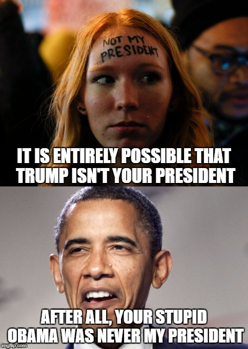 IT IS ENTIRELY POSSIBLE THAT TRUMP ISN'T YOUR PRESIDENT AFTER ALL, YOUR STUPID OBAMA WAS NEVER MY PRESIDENT | image tagged in memes,libtards,obama,barack obama,not my president,retarded liberal protesters | made w/ Imgflip meme maker