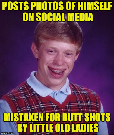 Bad Luck Brian Meme | POSTS PHOTOS OF HIMSELF ON SOCIAL MEDIA MISTAKEN FOR BUTT SHOTS BY LITTLE OLD LADIES | image tagged in memes,bad luck brian | made w/ Imgflip meme maker