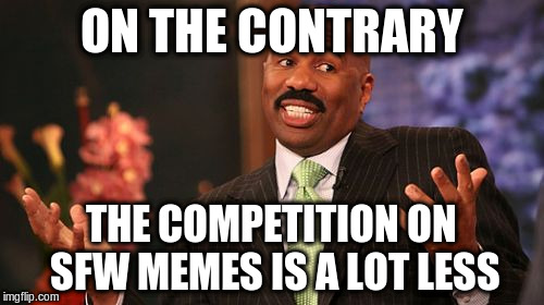 Steve Harvey Meme | ON THE CONTRARY THE COMPETITION ON SFW MEMES IS A LOT LESS | image tagged in memes,steve harvey | made w/ Imgflip meme maker