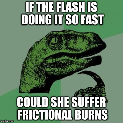 Philosoraptor Meme | IF THE FLASH IS DOING IT SO FAST COULD SHE SUFFER FRICTIONAL BURNS | image tagged in memes,philosoraptor | made w/ Imgflip meme maker